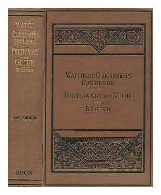 The watch & clock makers' handbook, dictionary and guide / by F. J. Britten...