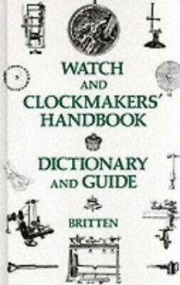 The Watch and Clock Makers' Handbook, Dictio... by Britten, Frederick J Hardback