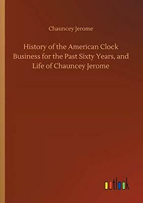 History of the American Clock Business for the . Jerome, Chauncey PF.#