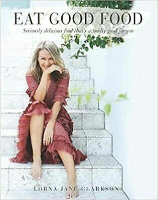 Lorna Jane Clarkson Eat Good Food Cookbook : Seriously Delicious Food That's Act