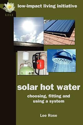 Solar Hot Water : Choosing, Fitting and Using a System by Lee Rose (2012,...