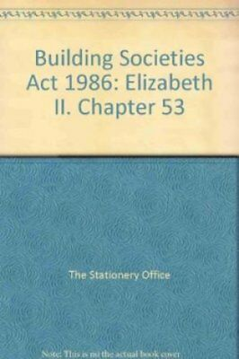 Building Societies Act 1986: Elizabeth II. Chapter 53 by The Stationery...
