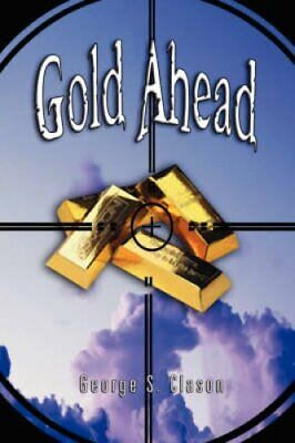 Gold Ahead by George S. Clason (the Author of The Richest Man in Babylon) by...
