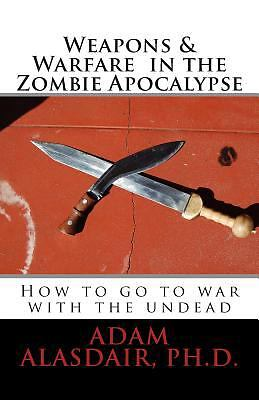 Weapons and Warfare in the Zombie Apocalypse by Adam Alasdair (2013, Paperback)