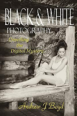 Black and White Photography : Unveiling the Digital Mystery by Andrew Boyd...