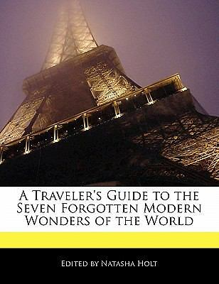 A Traveler's Guide to the Seven Forgotten Modern Wonders of the World by...