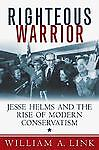 Righteous Warrior: Jesse Helms and the Rise of Modern Conservatism Link, Willia