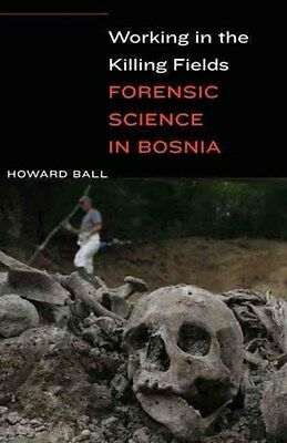 Working in the Killing Fields: Forensic Science in Bosnia 9781612347189, Ball