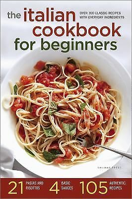 The Italian Cookbook for Beginners : Over 100 Classic Recipes with Everyday...