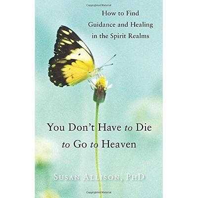 You Don't Have to Die to Go to Heaven: How to Find Guid - Paperback NEW Susan Al