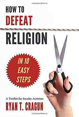 How to Defeat Religion in 10 Easy Steps - Paperback NEW Ryan T. Cragun( 2015-05-
