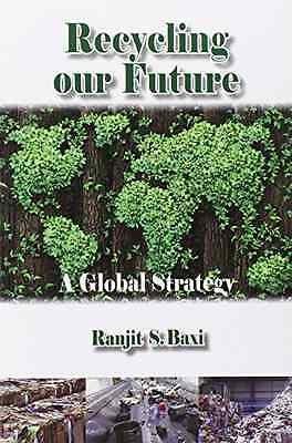 Recycling Our Future: A Global Strategy - Paperback NEW Ranjit S. Baxi( 2014-05-