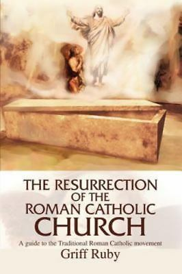 The Resurrection of the Roman Catholic Church: A Guide to the Traditional Cathol