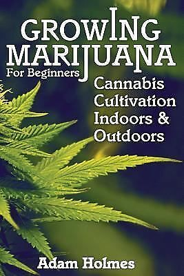 Growing Marijuana for Beginners: Cannabis Cultivation Indoors and Outdoors by...