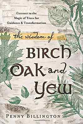 The Wisdom of Birch, Oak, and Yew: Connect to the Magic - Paperback NEW Billingt