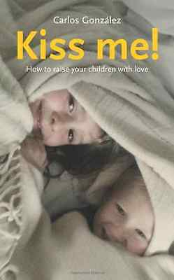 Kiss Me!: How to Raise Your Children with Love - Paperback NEW Carlos González 2