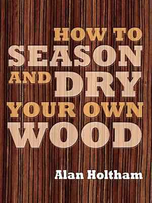 How to Season and Dry Your Own Wood - Paperback NEW Alan Holtham 2009-09-07