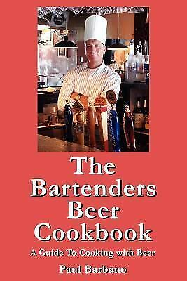 The Bartenders Beer Cookbook : A Guide to Cooking with Beer by Paul Barbano...