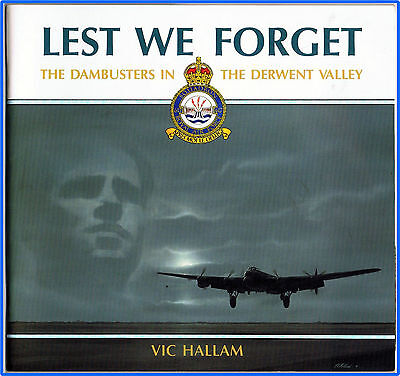 Lest We Forget: The Dambusters in the Derwent Valley Vic Hallam RAF 617 Squadron