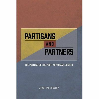 Partisans and Partners: The Politics of the Post-Keynes - Paperback NEW Josh Pac