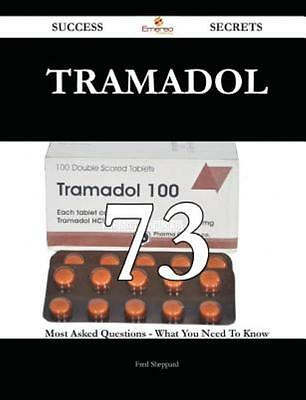 Tramadol 73 Success Secrets - 73 Most Asked Questions on Tramadol - What You Nee