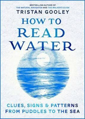 How to Read Water: Clues, Signs & Patterns from Puddles to the Sea by Tristan...