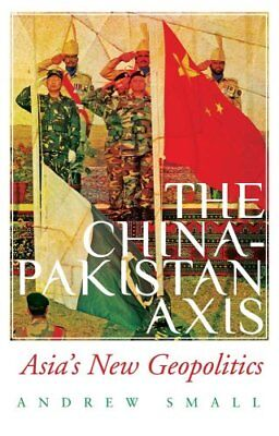 The China-Pakistan Axis Asia's New Geopolitics by Andrew Small 9781849043410
