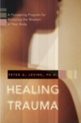 New, Healing Trauma: A Pioneering Program for Restoring the Wisdom of Your Body,
