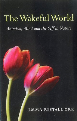 The Wakeful World: Animism, Mind and the Self in Nature - Paperback NEW Orr, Emm