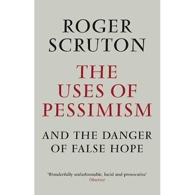 The Uses of Pessimism & the Danger of False Hope - Paperback NEW Scruton, Roger