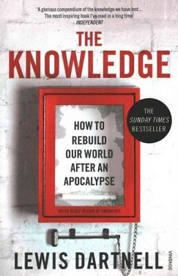 The Knowledge How To Rebuild Our World After An Apocalypse 9780099575832