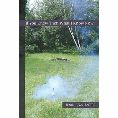 If You Knew Then What I Know Now - Paperback NEW Van Meter, Ryan 2011-04-05