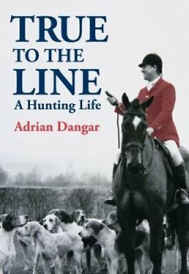 True to the Line: A Hunting Life by Adrian Dangar (Hardback, 2017)