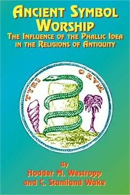 Ancient Symbol Worship: The Influence of the Phallic Idea in the Religions of An