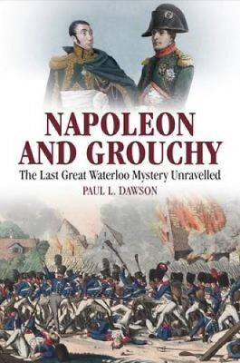 Napoleon and Grouchy: The Last Great Waterloo Mystery Unravelled by Paul L....