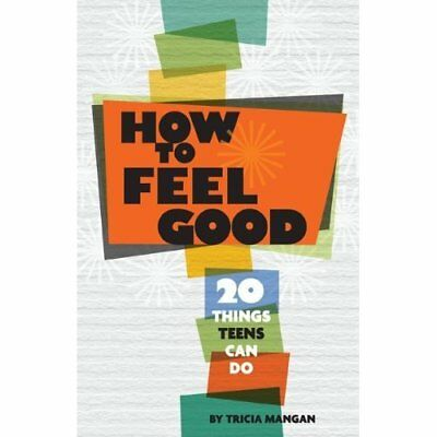 How to Feel Good: 20 Things Teens Can Do - Paperback NEW Tricia Mangan 2011-10-3