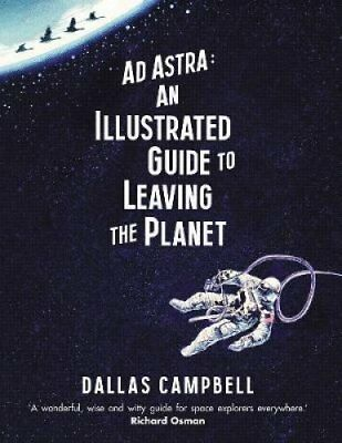 Ad Astra: An Illustrated Guide to Leaving the Planet by Dallas Campbell...