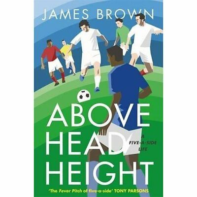 Above Head Height: A Five-A-Side Life - Hardcover NEW Brown, James