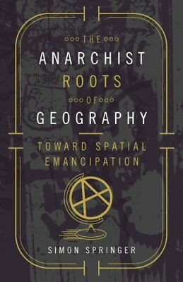The Anarchist Roots of Geography: Toward Spatial Emancipation by Simon...