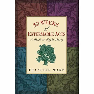 52 Weeks of Esteemable Acts: A Guide to Right Living - Paperback NEW Ward, Franc
