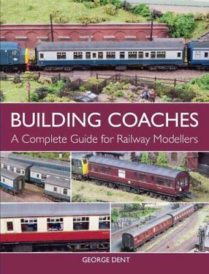 Building Coaches: A Complete Guide for Railway Modellers by George Dent...