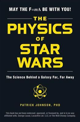 The Physics of Star Wars The Science Behind a Galaxy Far, Far Away 9781507203309