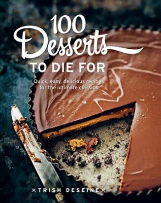 100 Desserts to Die for Quick, Easy, Delicious Recipes for the ... 9781743366943