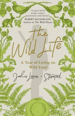 The Wild Life: A Year of Living on Wild Food by John Lewis-Stempel...