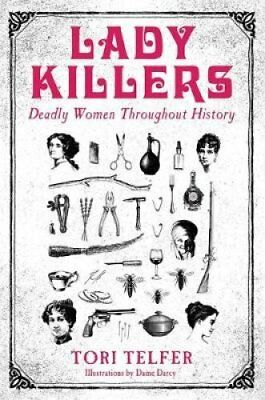 Lady Killers Deadly women throughout history by Tori Telfer 9781786061218