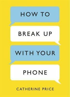 How to Break Up With Your Phone: The 30-Day Plan to Take Back Your Life by...
