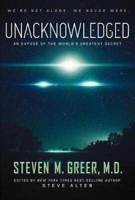 Unacknowledged: An Expose of the World's Greatest Secret by Steven Greer...