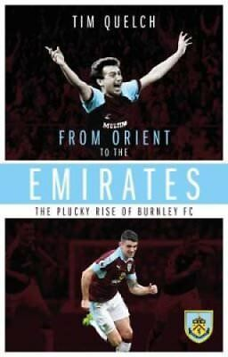 From Orient to the Emirates: The Plucky Rise of Burnley FC by Tim Quelch...