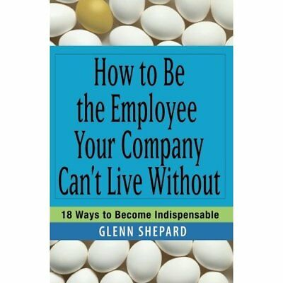 How to be the Employee Your Company Can't Live Without: - Paperback NEW Shepard,