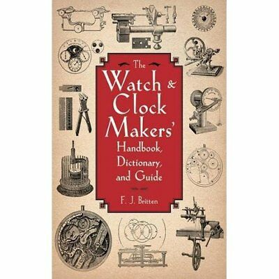 The Watch & Clock Makers' Handbook, Dictionary, and Gui - Paperback NEW Britten,
